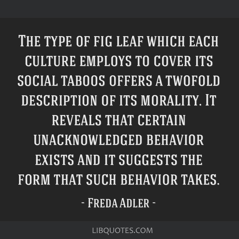 The type of fig leaf which each culture employs to cover its social taboos offers a twofold description of its morality. It reveals that certain...