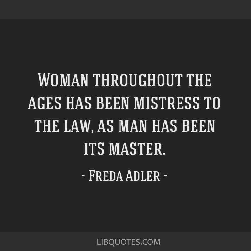 Woman throughout the ages has been mistress to the law, as man has been its master.