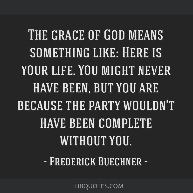 The grace of God means something like: Here is your life. You might never have been, but you are because the party wouldn't have been complete...