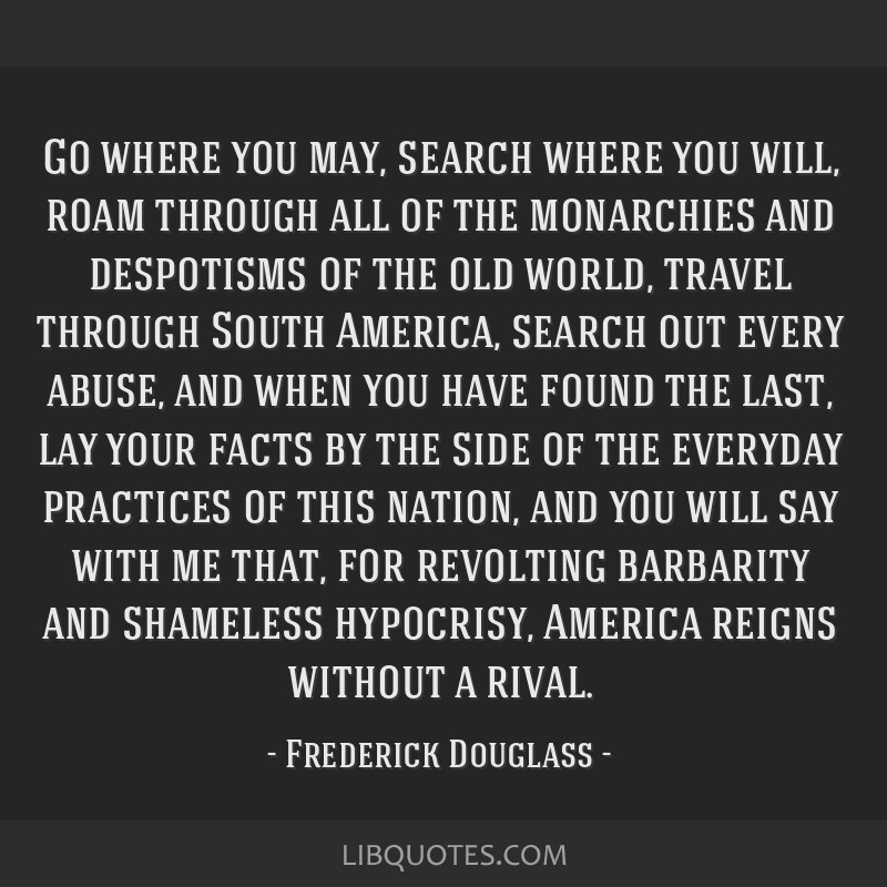 Go where you may, search where you will, roam through all of the monarchies and despotisms of the old world, travel through South America, search out ...