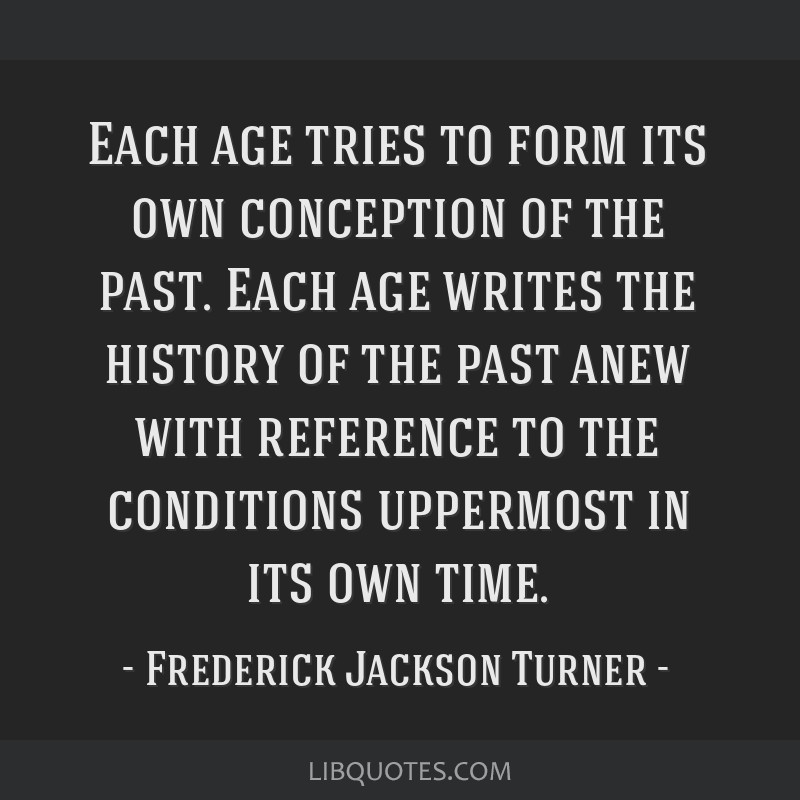 Each age tries to form its own conception of the past. Each age writes the history of the past anew with reference to the conditions uppermost in its ...