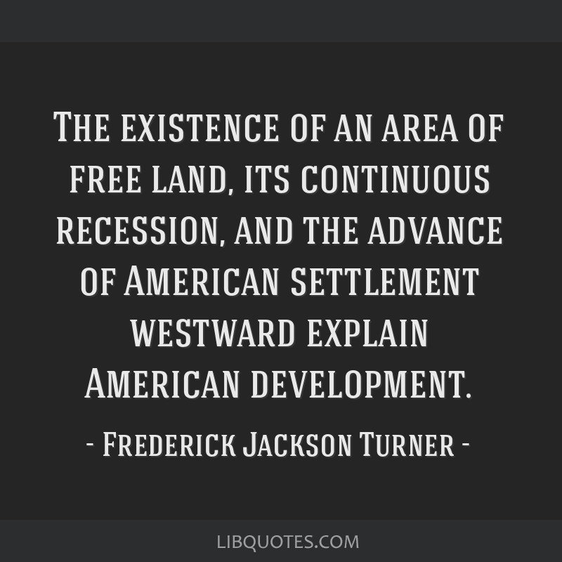 The existence of an area of free land, its continuous recession, and the advance of American settlement westward explain American development.