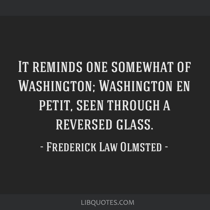 It reminds one somewhat of Washington; Washington en petit, seen through a reversed glass.