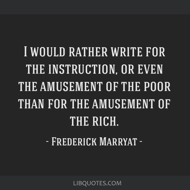 I would rather write for the instruction, or even the amusement of the poor than for the amusement of the rich.