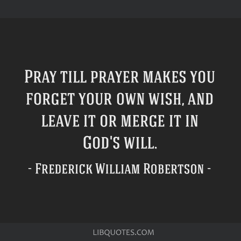 Pray till prayer makes you forget your own wish, and leave it or merge it in God's will.