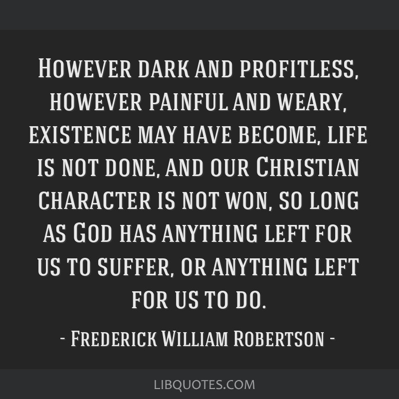 However dark and profitless, however painful and weary, existence may have become, life is not done, and our Christian character is not won, so long...