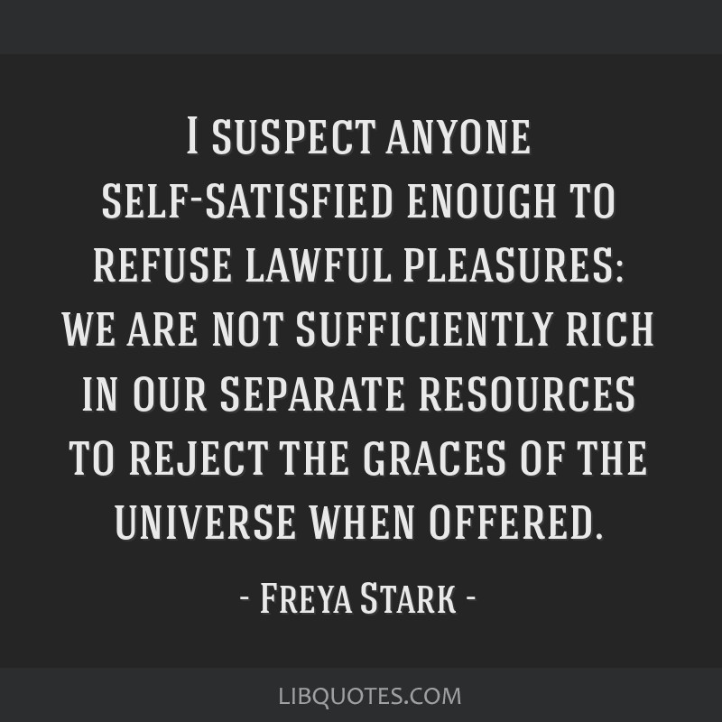 I suspect anyone self-satisfied enough to refuse lawful pleasures: we are not sufficiently rich in our separate resources to reject the graces of the ...