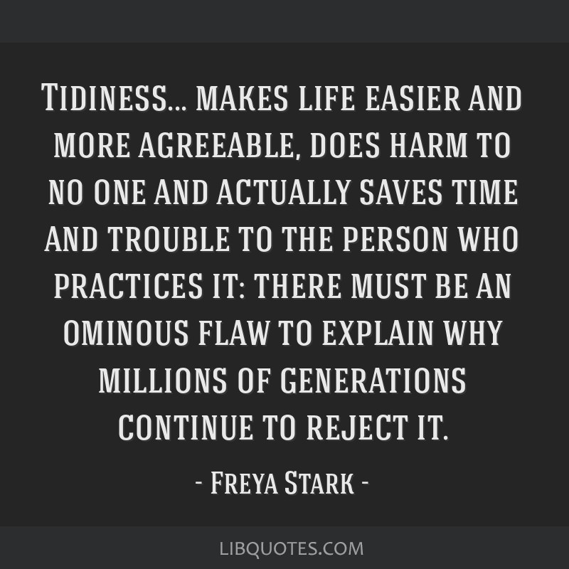 Tidiness... makes life easier and more agreeable, does harm to no one and actually saves time and trouble to the person who practices it: there must...