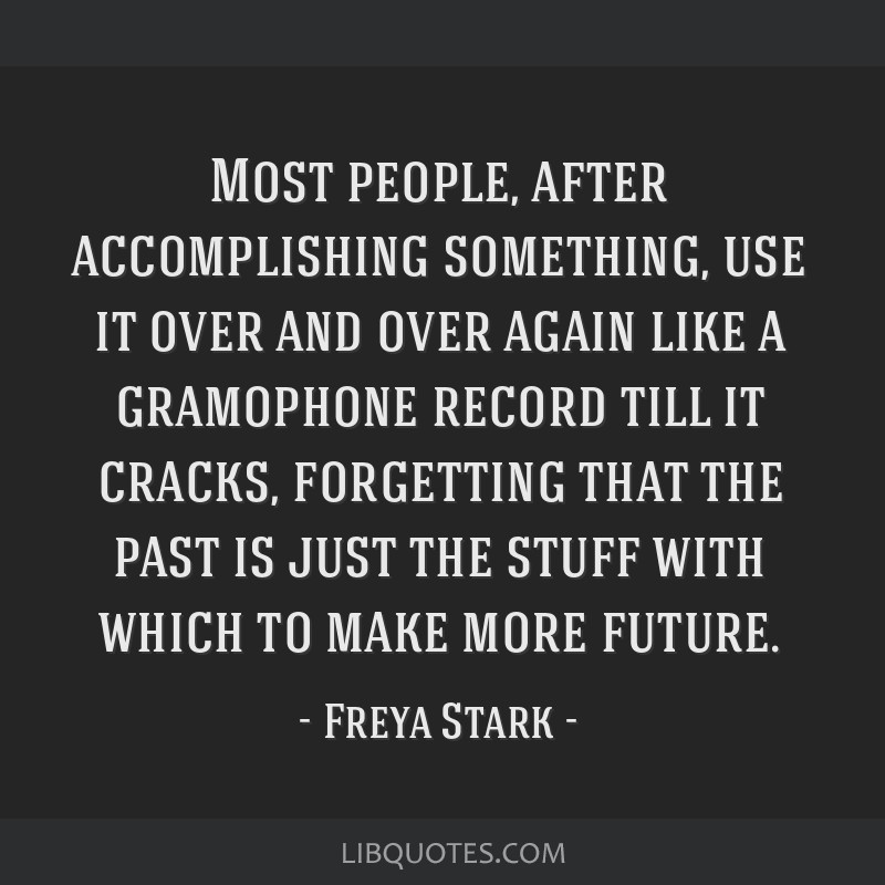 Most people, after accomplishing something, use it over and over again like a gramophone record till it cracks, forgetting that the past is just the...