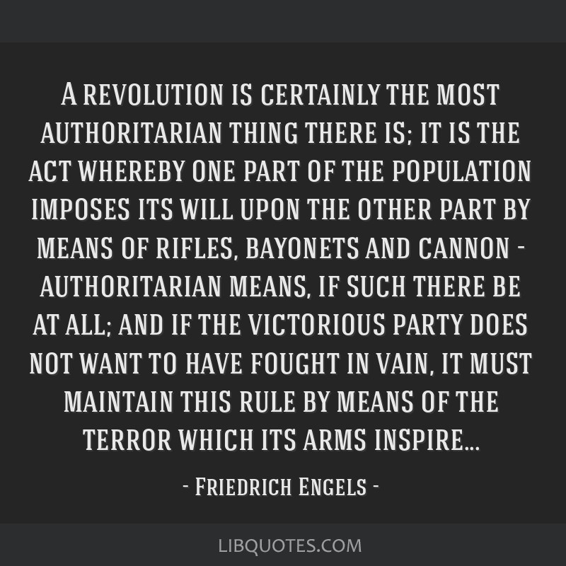 A revolution is certainly the most authoritarian thing there is; it is the act whereby one part of the population imposes its will upon the other...
