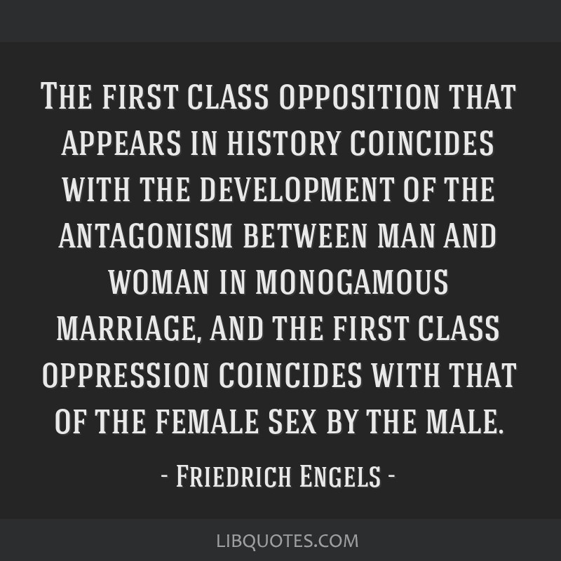 The first class opposition that appears in history coincides with the development of the antagonism between man and woman in monogamous marriage, and ...