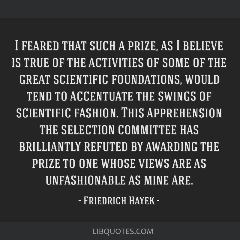 I feared that such a prize, as I believe is true of the activities of some of the great scientific foundations, would tend to accentuate the swings...