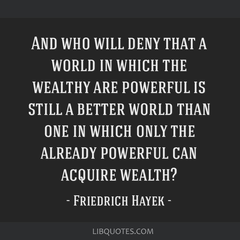 And who will deny that a world in which the wealthy are powerful is still a better world than one in which only the already powerful can acquire...