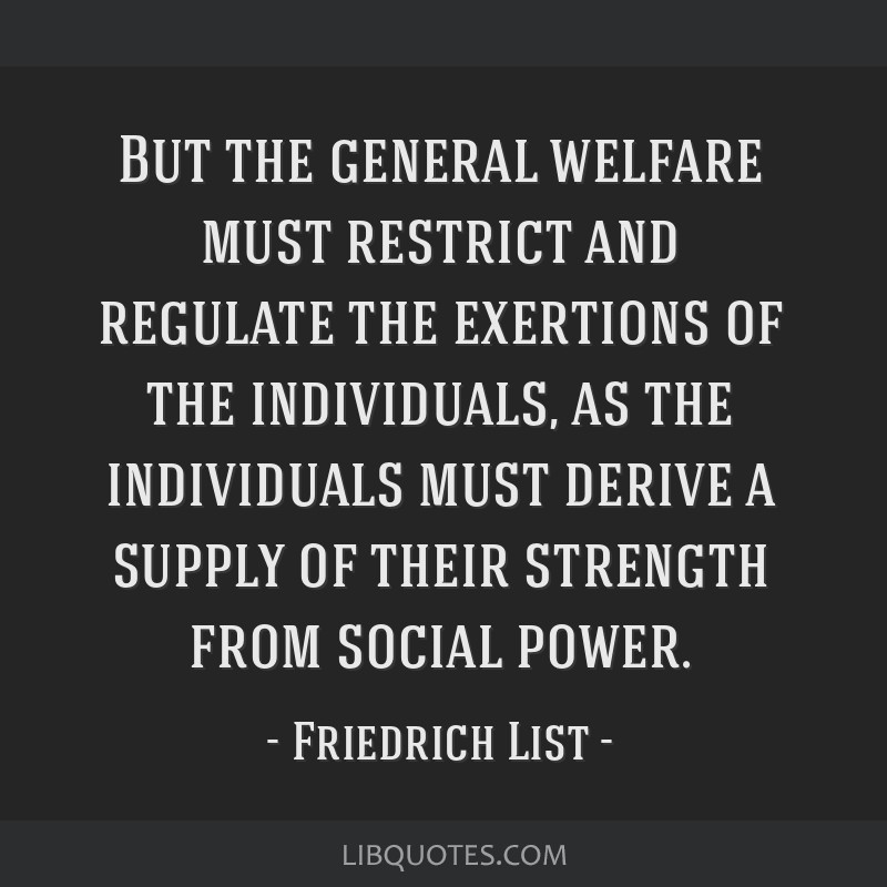 But the general welfare must restrict and regulate the exertions of the individuals, as the individuals must derive a supply of their strength from...