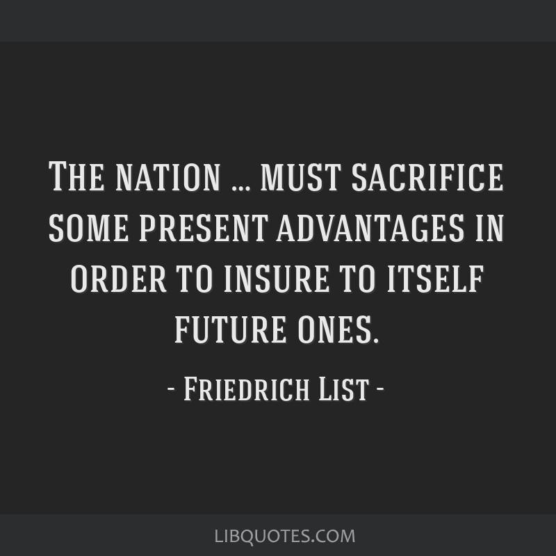 The nation … must sacrifice some present advantages in order to insure to itself future ones.
