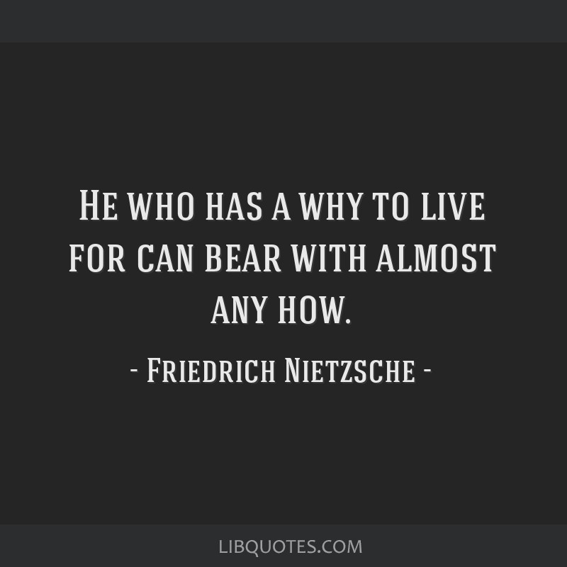 He who has a why to live for can bear with almost any how.