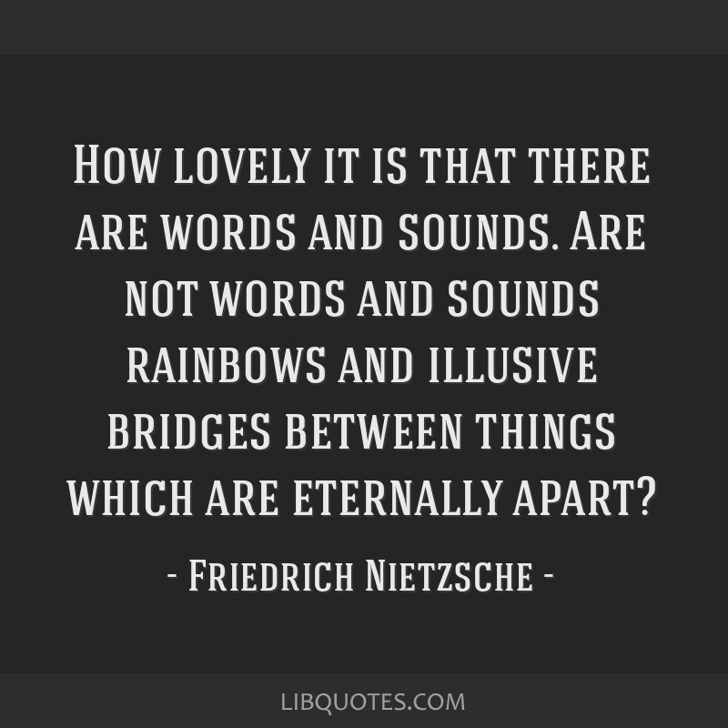 How lovely it is that there are words and sounds. Are not words and sounds rainbows and illusive bridges between things which are eternally apart?