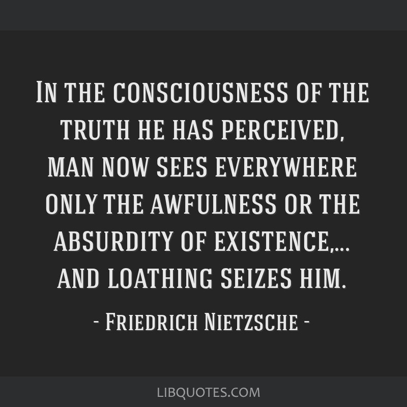 In the consciousness of the truth he has perceived, man now sees everywhere only the awfulness or the absurdity of existence,... and loathing seizes...