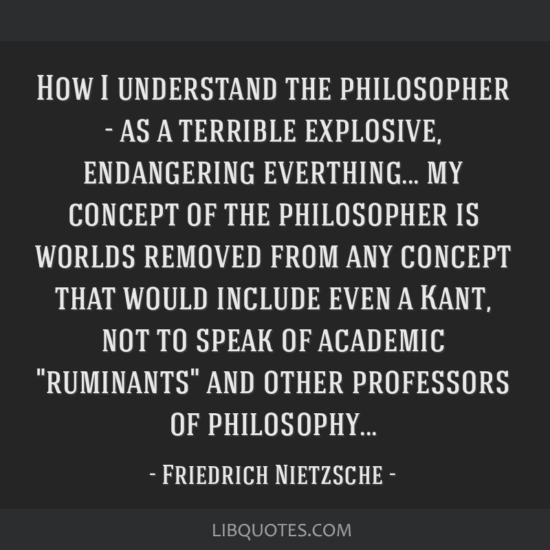 How I understand the philosopher - as a terrible explosive, endangering everthing... my concept of the philosopher is worlds removed from any concept ...