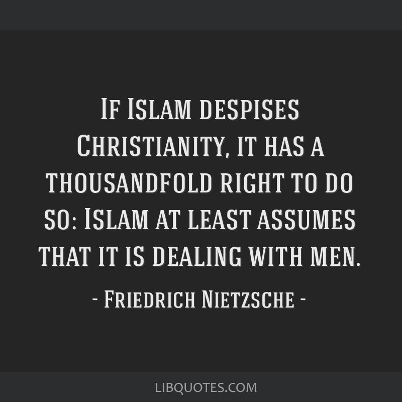 If Islam despises Christianity, it has a thousandfold right to do so: Islam at least assumes that it is dealing with men.