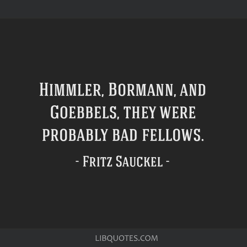 Himmler, Bormann, and Goebbels, they were probably bad fellows.