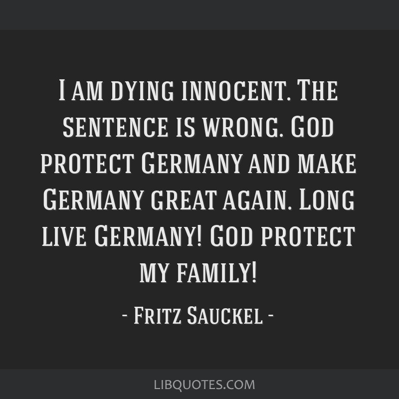 I am dying innocent. The sentence is wrong. God protect Germany and make Germany great again. Long live Germany! God protect my family!