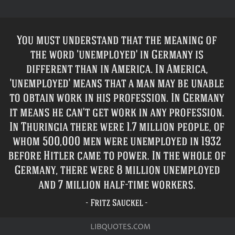 You must understand that the meaning of the word 'unemployed' in Germany is different than in America. In America, 'unemployed' means that a man may...