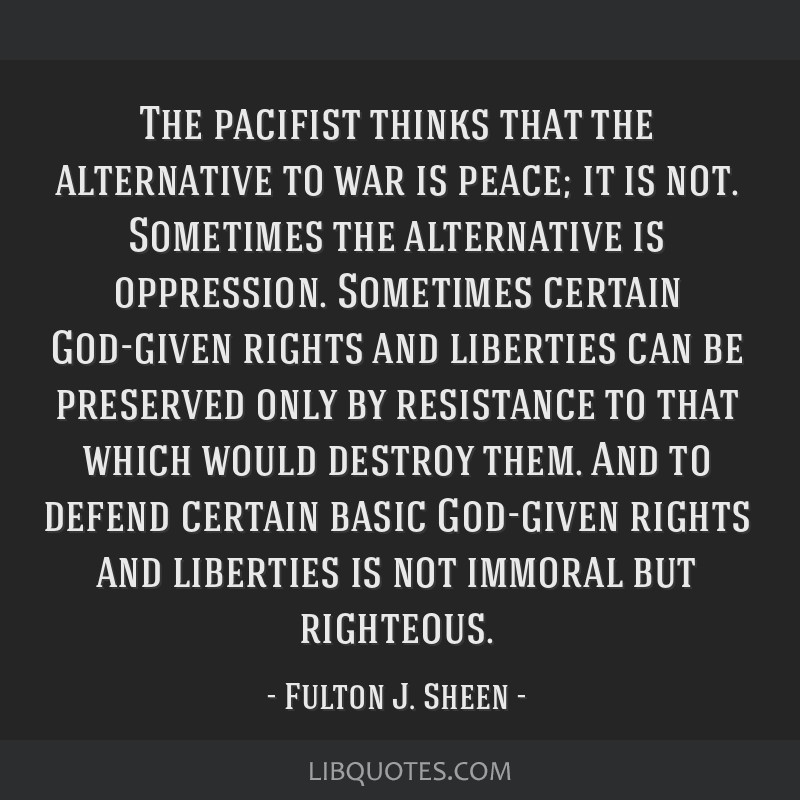 the pacifist thinks that the alternative to war is peace it is