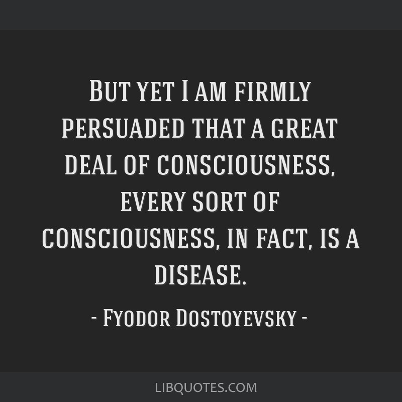 But yet I am firmly persuaded that a great deal of consciousness, every sort of consciousness, in fact, is a disease.