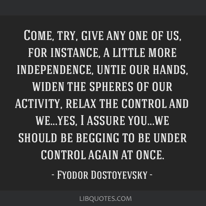 Come, try, give any one of us, for instance, a little more independence, untie our hands, widen the spheres of our activity, relax the control and...