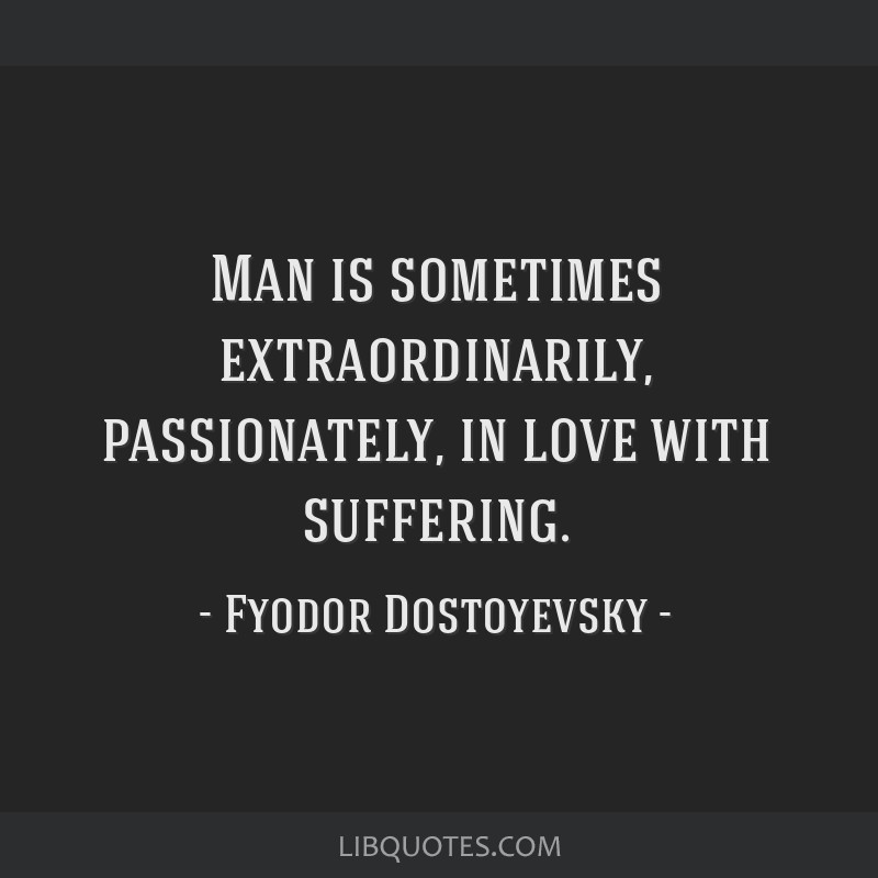 Man is sometimes extraordinarily, passionately, in love with suffering.