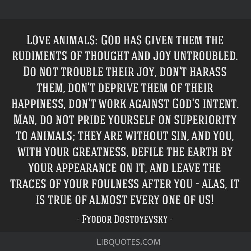 Love animals: God has given them the rudiments of thought and joy untroubled. Do not trouble their joy, don't harass them, don't deprive them of...