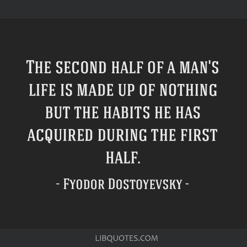 The second half of a man's life is made up of nothing but the habits he has acquired during the first half.