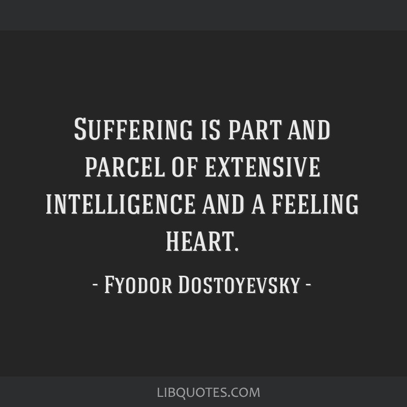 Suffering is part and parcel of extensive intelligence and a feeling heart.