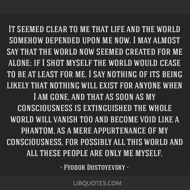 It seemed clear to me that life and the world somehow depended upon me now. I may almost say that the world now seemed created for me alone: if I...
