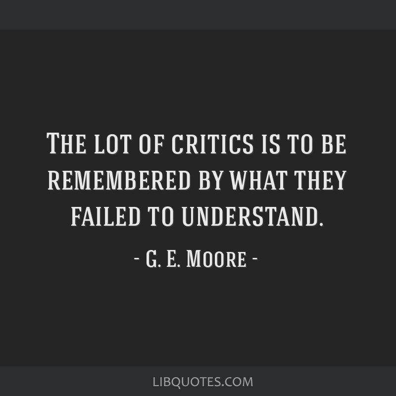The lot of critics is to be remembered by what they failed to understand.