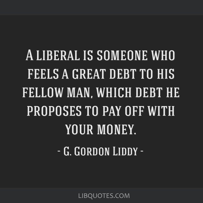 A liberal is someone who feels a great debt to his fellow man, which debt he proposes to pay off with your money.
