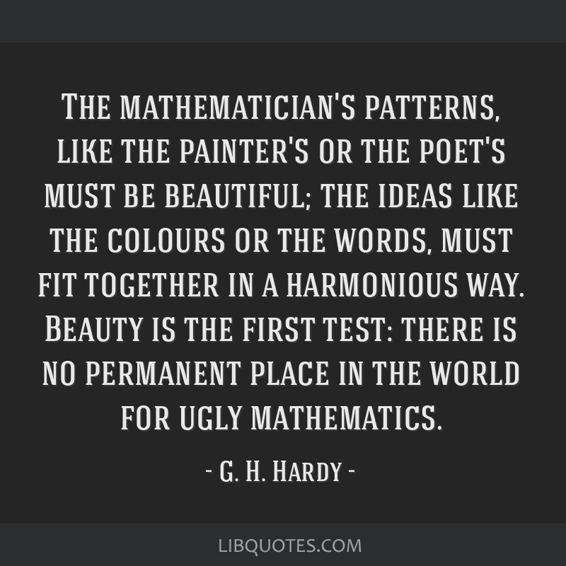 The mathematician's patterns, like the painter's or the poet's must be beautiful; the ideas like the colours or the words, must fit together in a...
