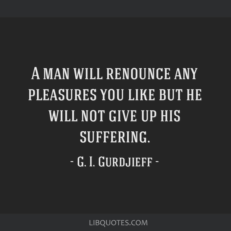 A man will renounce any pleasures you like but he will not give up his suffering.