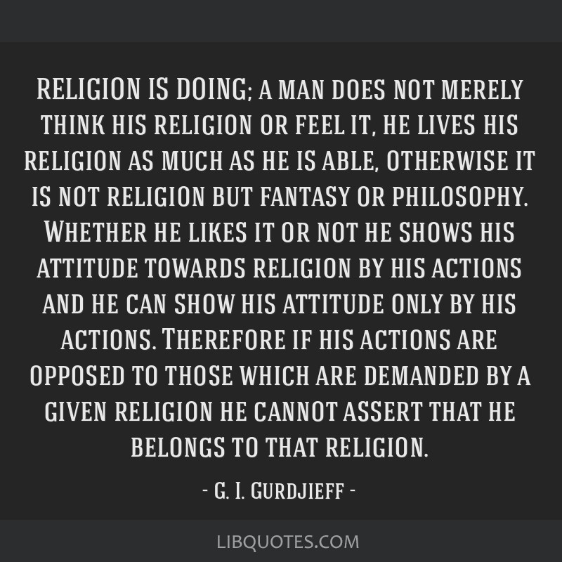 RELIGION IS DOING; a man does not merely think his religion or feel it, he lives his religion as much as he is able, otherwise it is not religion but ...