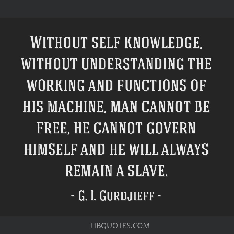 Without self knowledge, without understanding the working and functions of his machine, man cannot be free, he cannot govern himself and he will...