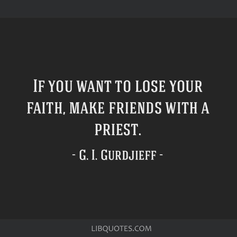 If you want to lose your faith, make friends with a priest.