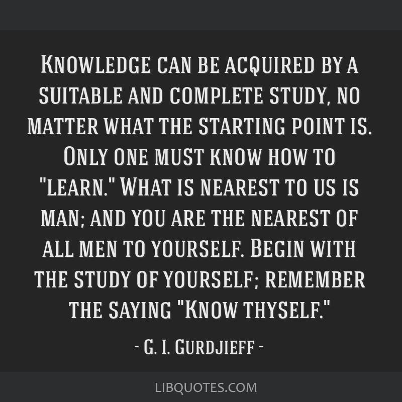 Knowledge can be acquired by a suitable and complete study, no matter what the starting point is. Only one must know how to learn. What is nearest to ...