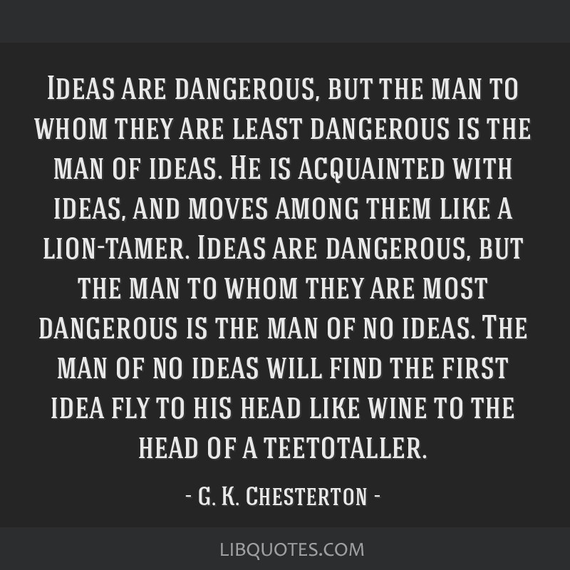 Ideas are dangerous, but the man to whom they are least dangerous is the man of ideas. He is acquainted with ideas, and moves among them like a...