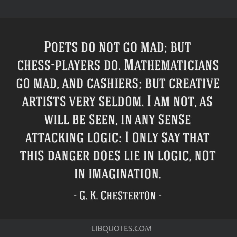 Poets do not go mad; but chess-players do. Mathematicians go mad, and cashiers; but creative artists very seldom. I am not, as will be seen, in any...