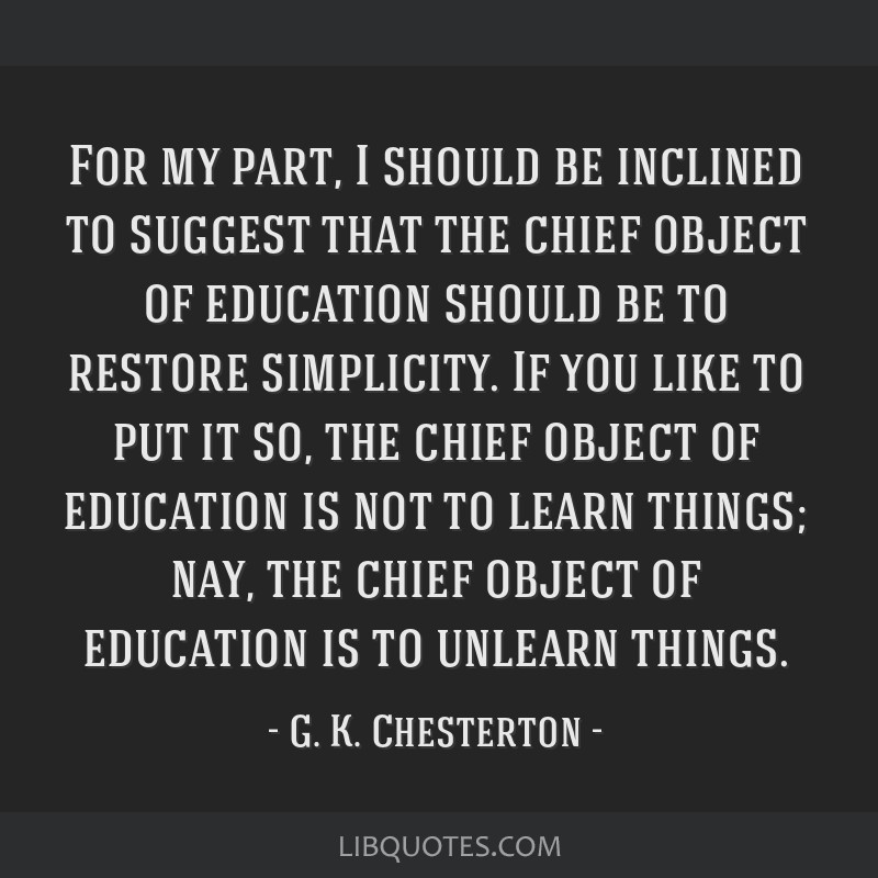 For my part, I should be inclined to suggest that the chief object of education should be to restore simplicity. If you like to put it so, the chief...
