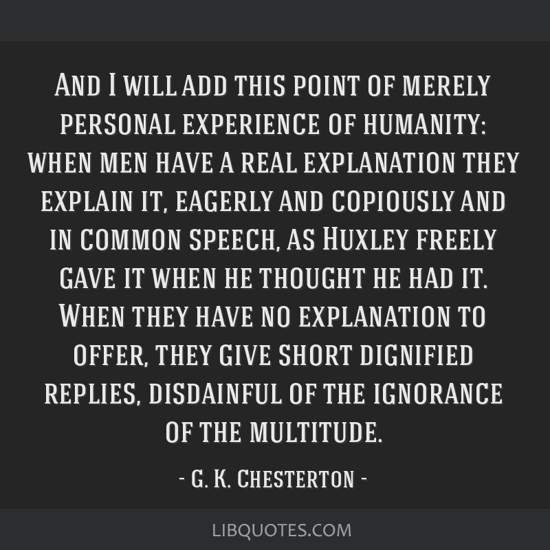 And I will add this point of merely personal experience of humanity: when men have a real explanation they explain it, eagerly and copiously and in...