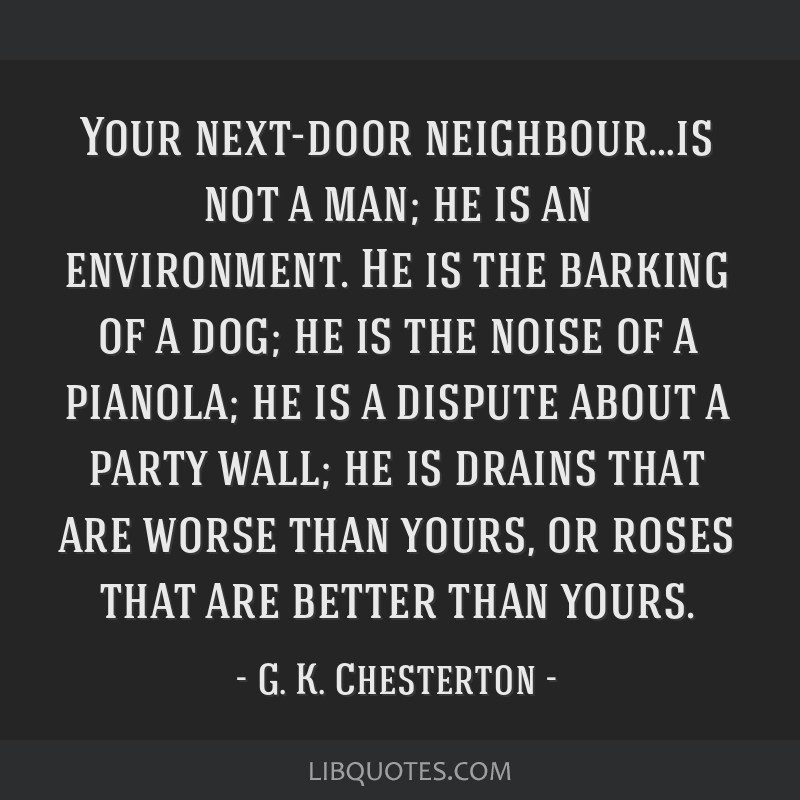 Your next-door neighbour…is not a man; he is an environment. He is the barking of a dog; he is the noise of a pianola; he is a dispute about a...