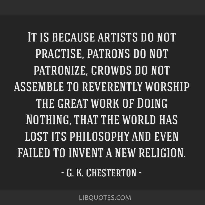 It is because artists do not practise, patrons do not patronize, crowds do not assemble to reverently worship the great work of Doing Nothing, that...
