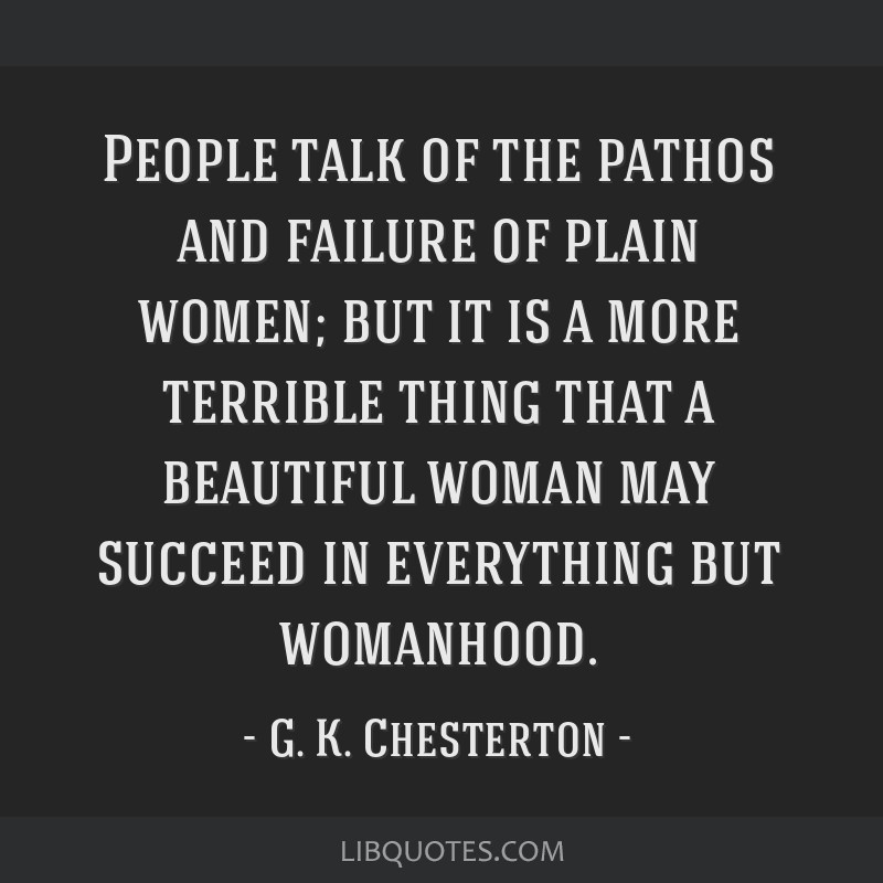 People talk of the pathos and failure of plain women; but it is a more terrible thing that a beautiful woman may succeed in everything but womanhood.